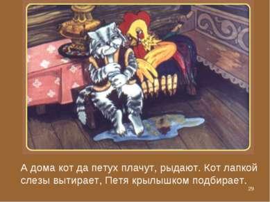 * А дома кот да петух плачут, рыдают. Кот лапкой слезы вытирает, Петя крылышк...