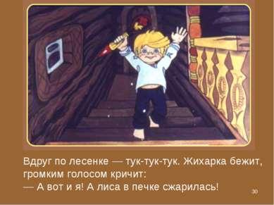 * Вдруг по лесенке — тук-тук-тук. Жихарка бежит, громким голосом кричит: — А ...