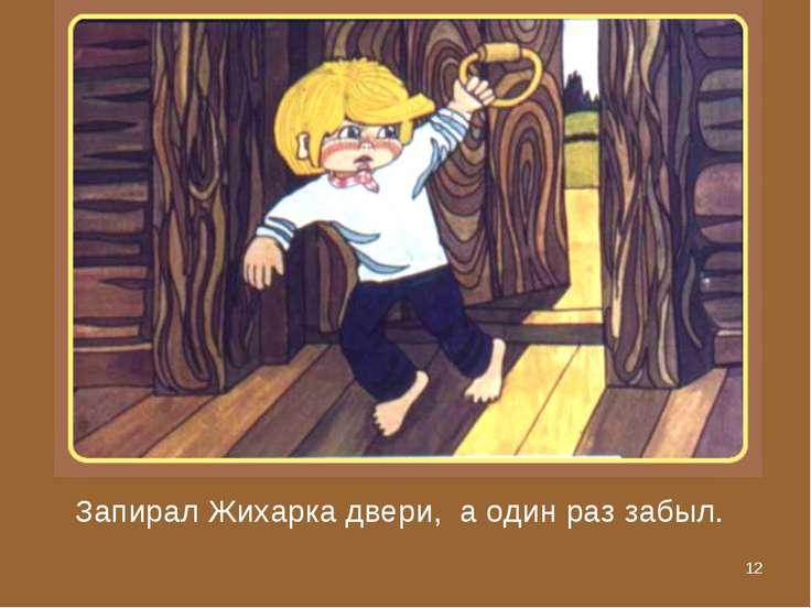 * Запирал Жихарка двери, а один раз забыл.