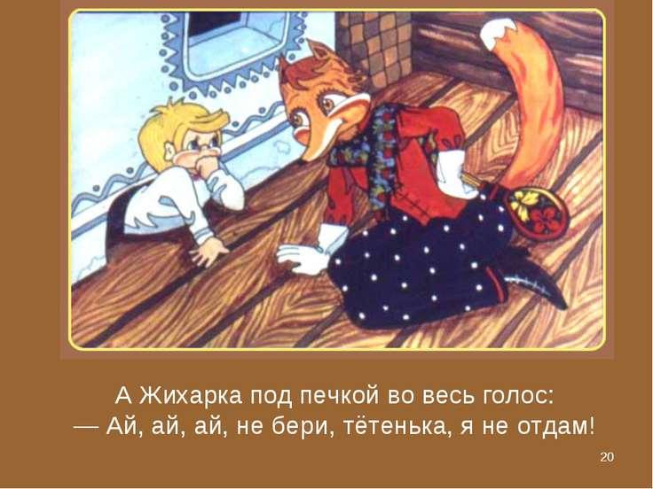 * А Жихарка под печкой во весь голос: — Ай, ай, ай, не бери, тётенька, я не о...