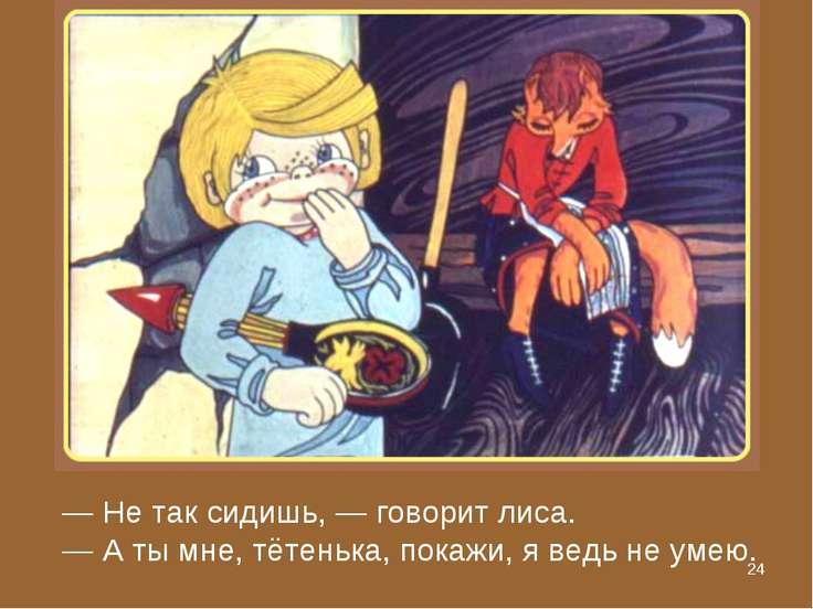* — Не так сидишь, — говорит лиса. — А ты мне, тётенька, покажи, я ведь не умею.