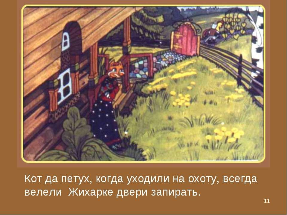 * Кот да петух, когда уходили на охоту, всегда велели Жихарке двери запирать.