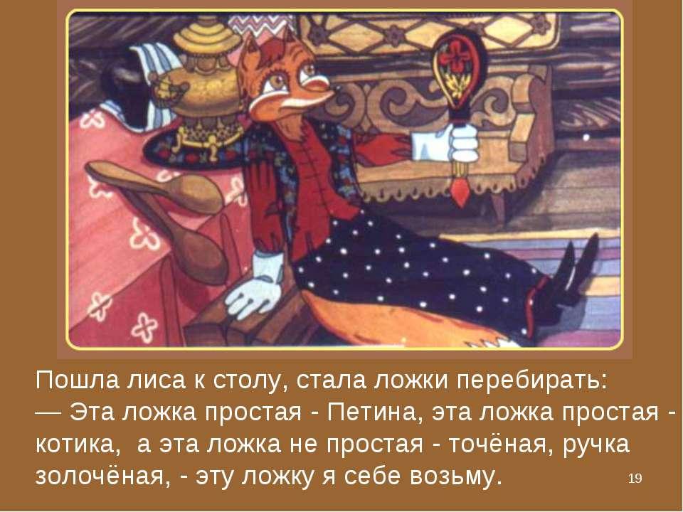 * Пошла лиса к столу, стала ложки перебирать: — Эта ложка простая - Петина, э...