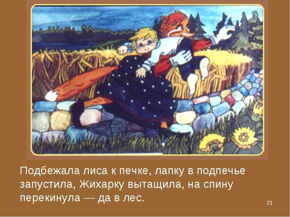 * Подбежала лиса к печке, лапку в подпечье запустила, Жихарку вытащила, на сп...