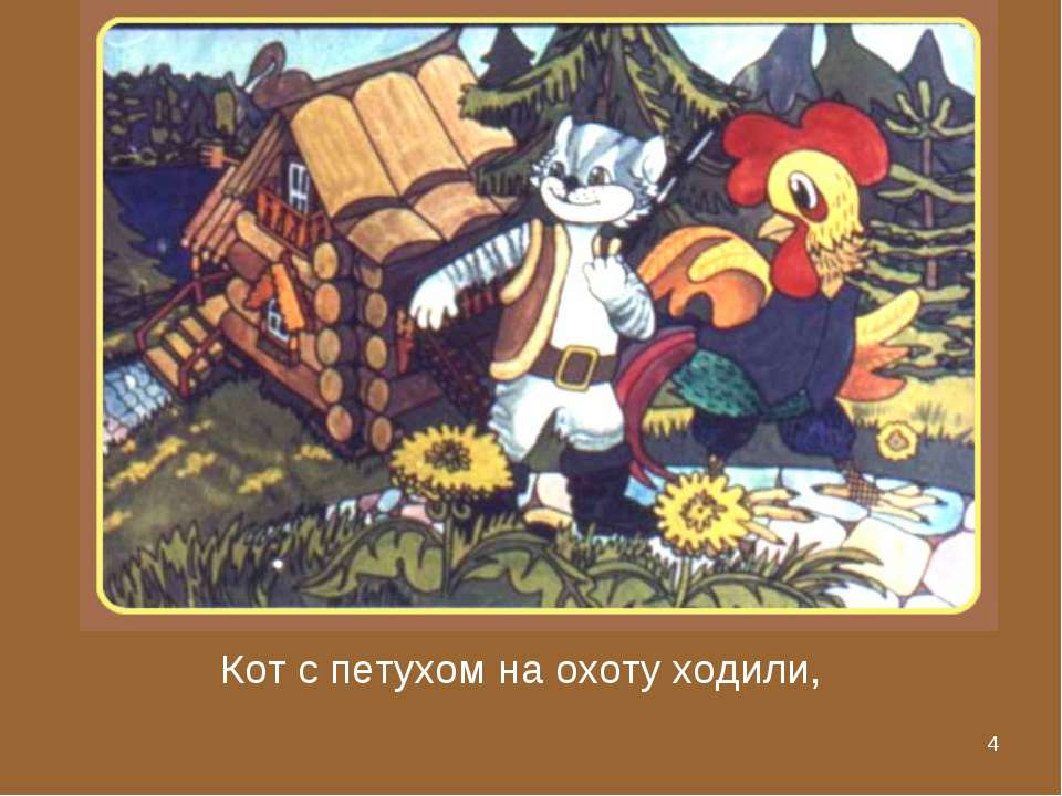* Кот с петухом на охоту ходили,