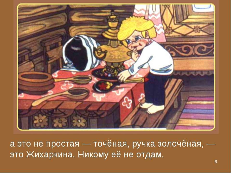 * а это не простая — точёная, ручка золочёная, — это Жихаркина. Никому её не ...