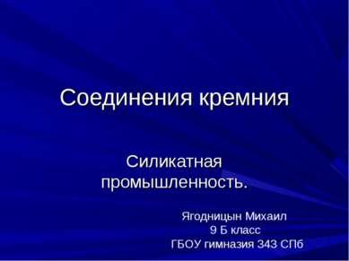 Соединения кремния Силикатная промышленность. Ягодницын Михаил 9 Б класс ГБОУ...
