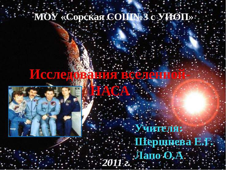 МОУ «Сорская СОШ№3 с УИОП» Исследования вселенной- НАСА Учителя: Шершнева Е.Г...
