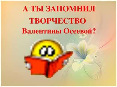 А ТЫ ЗАПОМНИЛ ТВОРЧЕСТВО Валентины Осеевой?