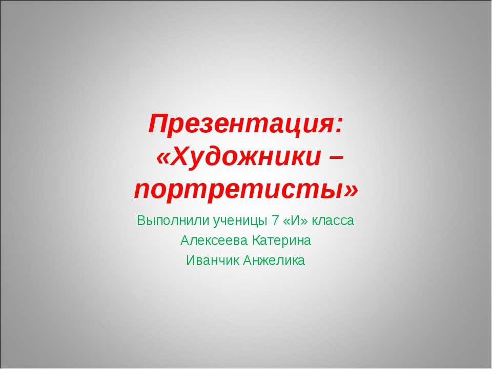 Презентация: «Художники – портретисты» Выполнили ученицы 7 «И» класса Алексее...
