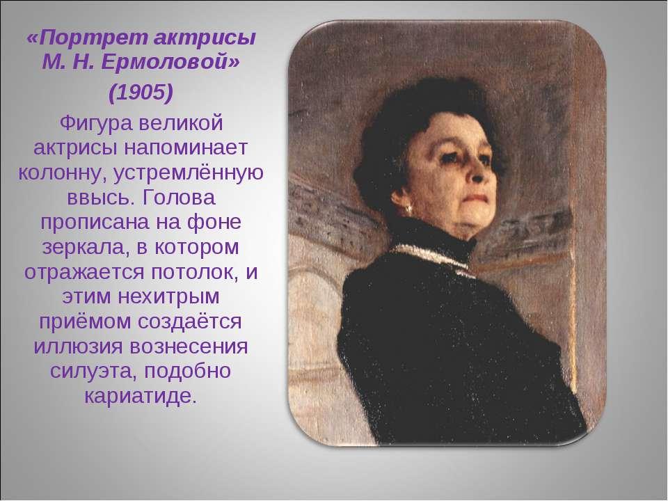 «Портрет актрисы М. Н. Ермоловой» (1905) Фигура великой актрисы напоминает ко...