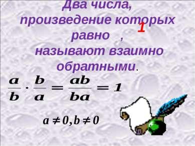 Два числа, произведение которых равно , называют взаимно обратными. 1