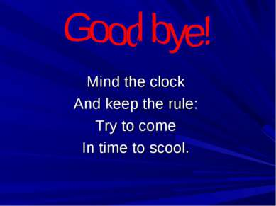 Mind the clock And keep the rule: Try to come In time to scool.