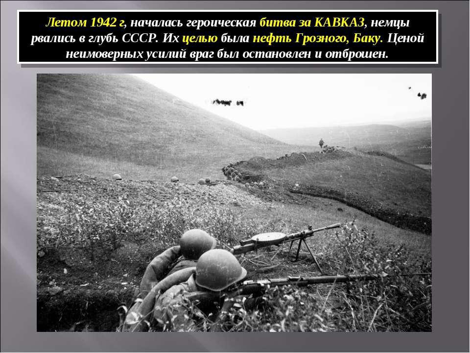 Летом 1942 г, началась героическая битва за КАВКАЗ, немцы рвались в глубь ССС...