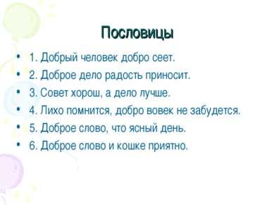 Пословицы 1. Добрый человек добро сеет. 2. Доброе дело радость приносит. 3. С...