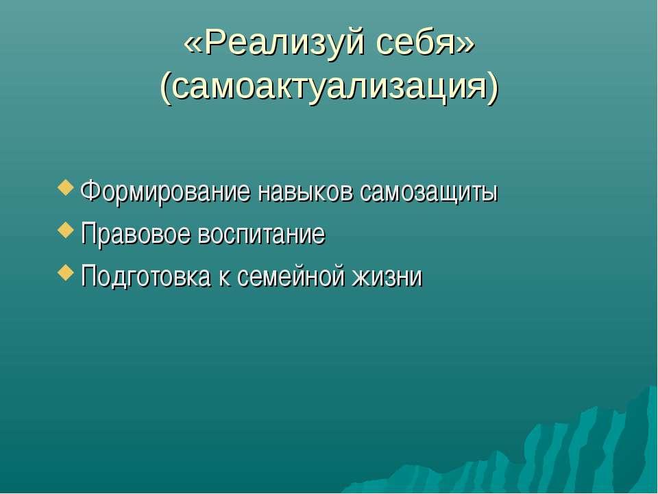 «Реализуй себя» (самоактуализация) Формирование навыков самозащиты Правовое в...