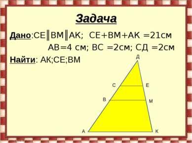 Задача Дано:СЕ║ВМ║АК; СЕ+ВМ+АК =21см АВ=4 см; ВС =2см; СД =2см Найти: АК;СЕ;В...