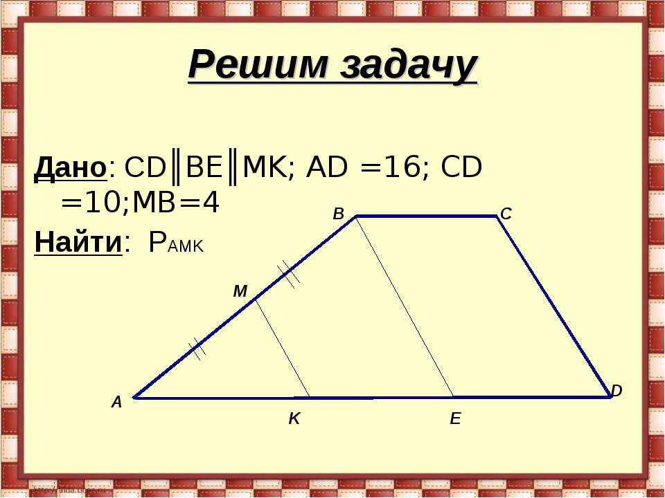 Решим задачу Дано: СD║BE║MK; AD =16; CD =10;MB=4 Найти: PAMK А B C D E K M