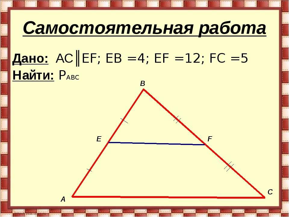 Самостоятельная работа Дано: AC║EF; EB =4; EF =12; FC =5 Найти: PABC А В С E F