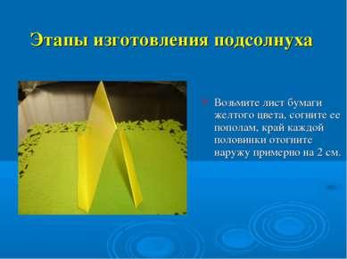 Этапы изготовления подсолнуха Возьмите лист бумаги желтого цвета, согните ее ...