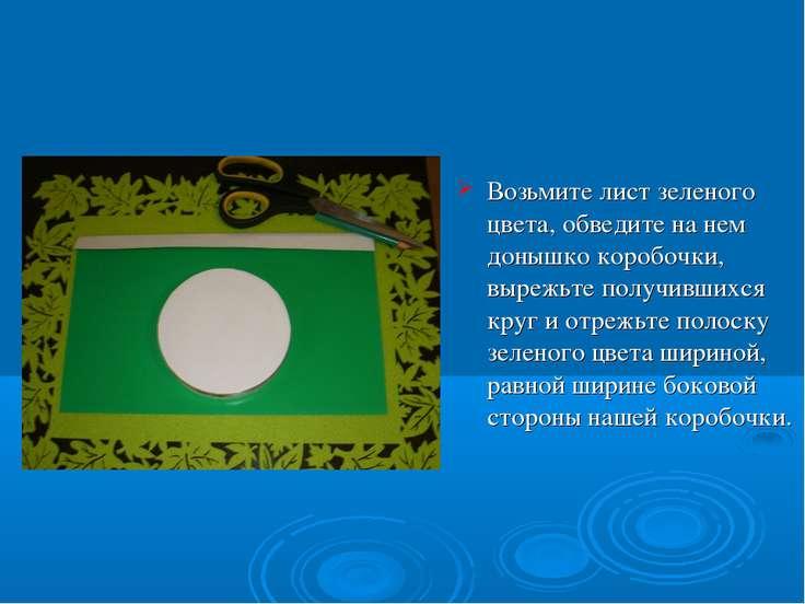 Возьмите лист зеленого цвета, обведите на нем донышко коробочки, вырежьте пол...
