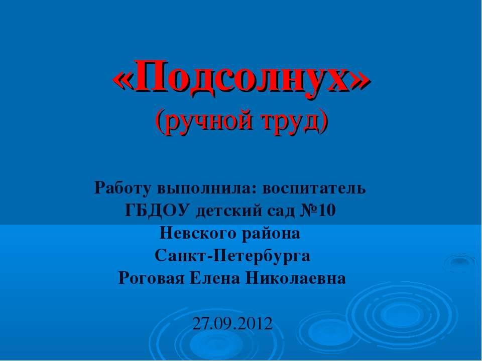 «Подсолнух» (ручной труд) Работу выполнила: воспитатель ГБДОУ детский сад №10...