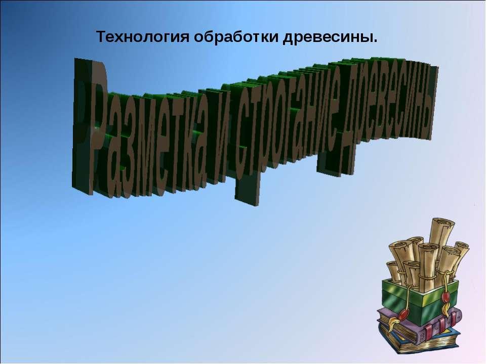 Технология обработки древесины.