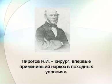 Пирогов Н.И. – хирург, впервые применивший наркоз в походных условиях.