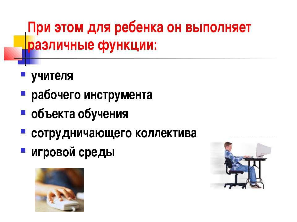 При этом для ребенка онвыполняет различные функции: учителя рабочего инструм...