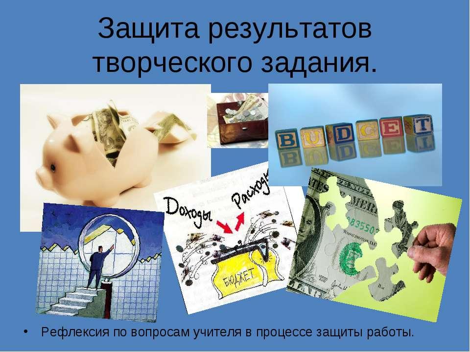 Защита результатов творческого задания. Рефлексия по вопросам учителя в проце...