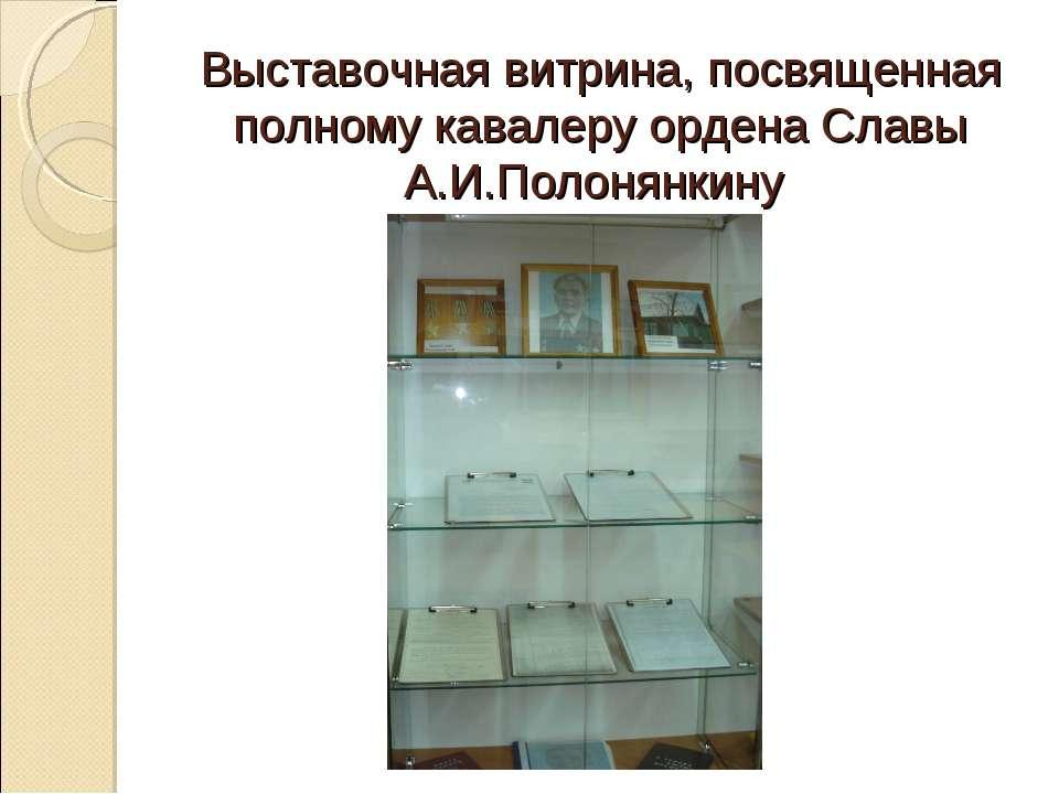 Выставочная витрина, посвященная полному кавалеру ордена Славы А.И.Полонянкину