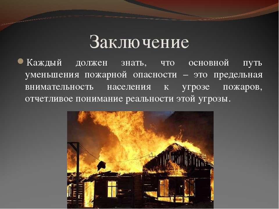 Заключение Каждый должен знать, что основной путь уменьшения пожарной опаснос...