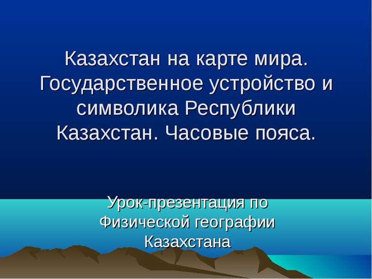 Казахстан на карте мира. Государственное устройство и символика Республики Ка...