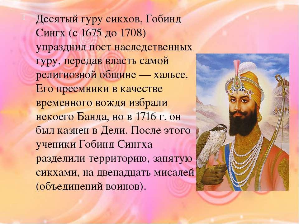 Десятый гуру сикхов, Гобинд Сингх (с 1675 до 1708) упразднил пост наследствен...