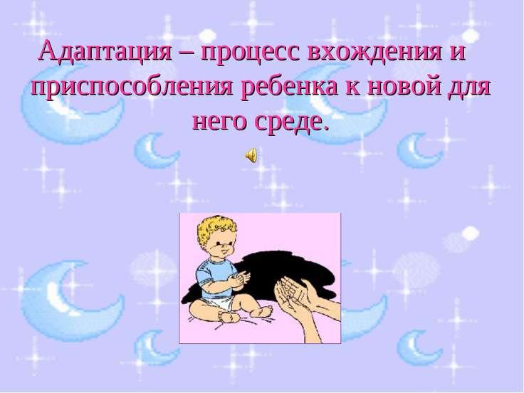 Адаптация – процесс вхождения и приспособления ребенка к новой для него среде.