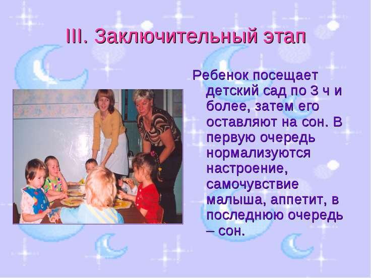 III. Заключительный этап Ребенок посещает детский сад по 3 ч и более, затем е...