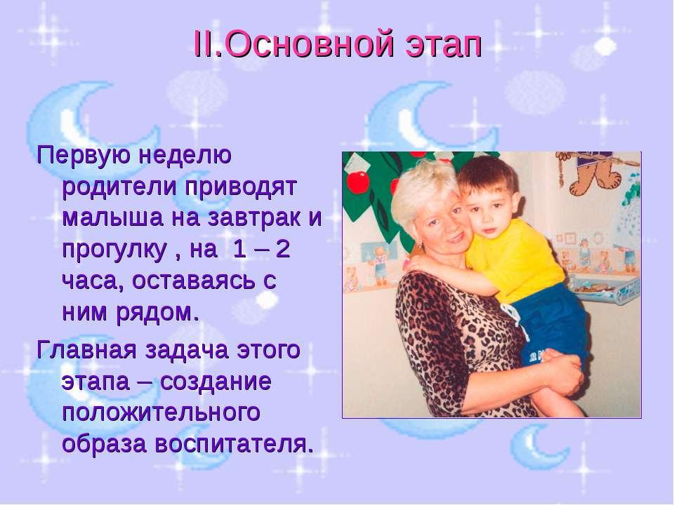 II.Основной этап Первую неделю родители приводят малыша на завтрак и прогулку...