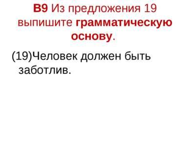 В9 Из предложения 19 выпишите грамматическую основу. (19)Человек должен быть ...