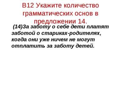 В12 Укажите количество грамматических основ в предложении 14. (14)За заботу о...