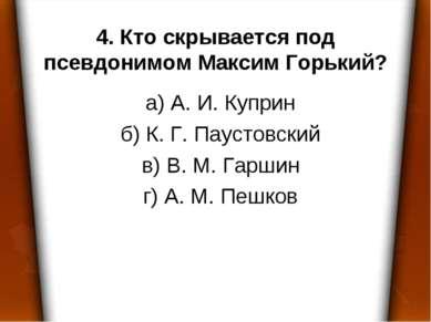 4. Кто скрывается под псевдонимом Максим Горький? а) А. И. Куприн б) К. Г. Па...