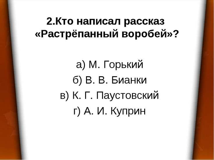 2.Кто написал рассказ «Растрёпанный воробей»? а) М. Горький б) В. В. Бианки в...
