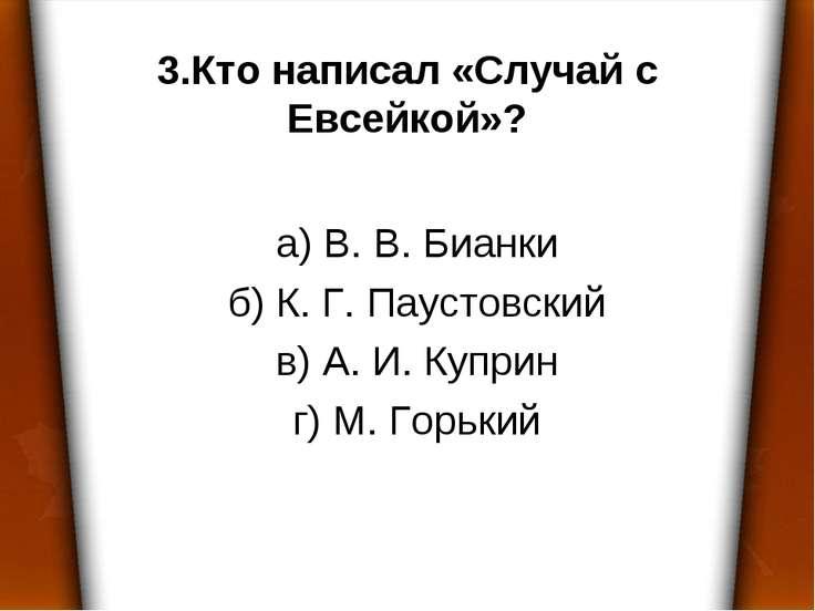 3.Кто написал «Случай с Евсейкой»? а) В. В. Бианки б) К. Г. Паустовский в) А....