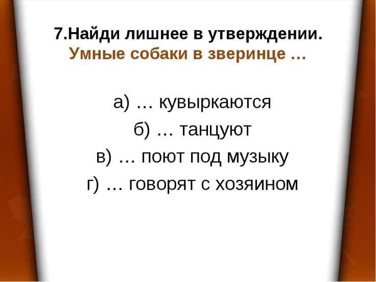 7.Найди лишнее в утверждении. Умные собаки в зверинце … а) … кувыркаются б) …...