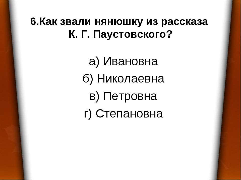 6.Как звали нянюшку из рассказа К. Г. Паустовского? а) Ивановна б) Николаевна...