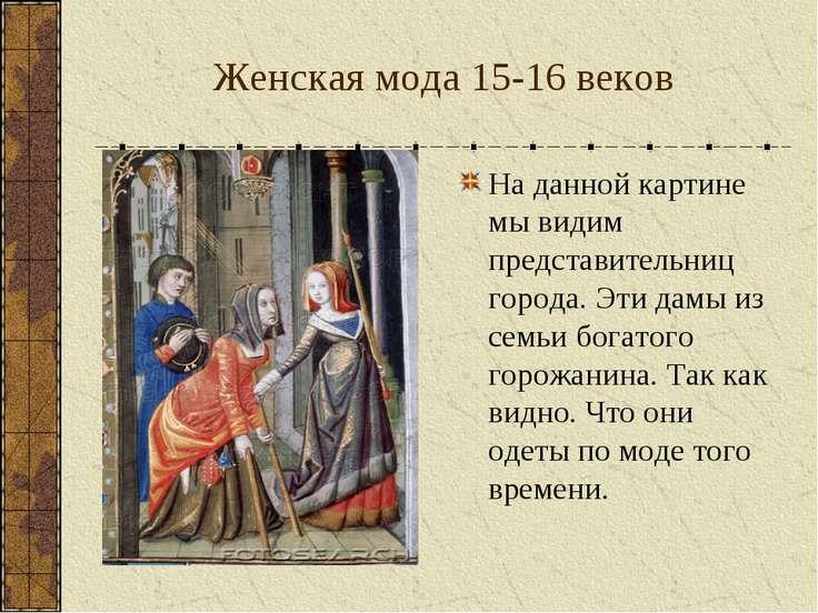 Женская мода 15-16 веков На данной картине мы видим представительниц города. ...