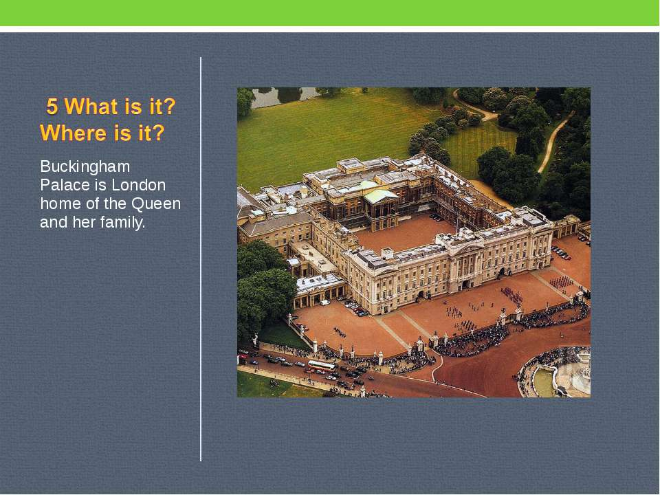 Buckingham Palace is London home of the Queen and her family.
