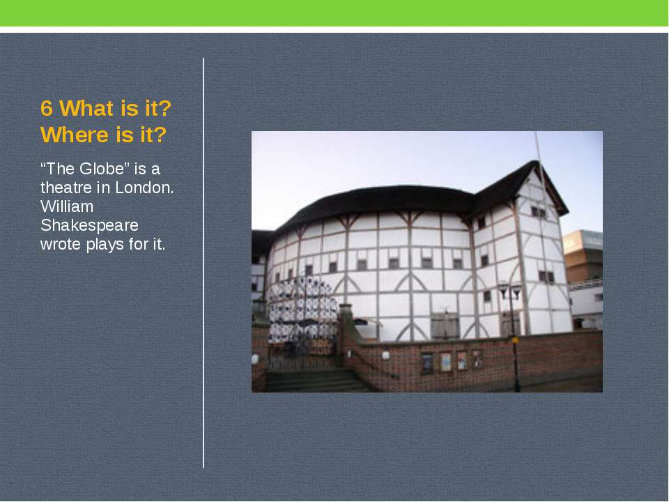 "6 What is it? Where is it? ""The Globe"" is a theatre in London. William Shakes..."