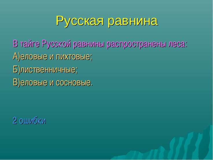Русская равнина В тайге Русской равнины распространены леса: А)еловые и пихто...