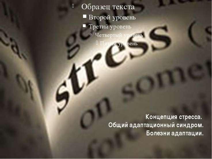 Концепция стресса. Общий адаптационный синдром. Болезни адаптации.