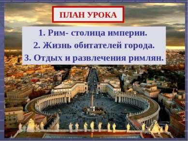 ПЛАН УРОКА 1. Рим- столица империи. 2. Жизнь обитателей города. 3. Отдых и ра...